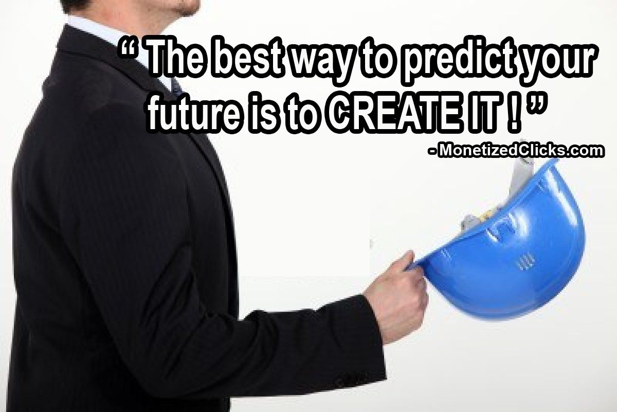 The best way to predict your future is to CREATE IT !