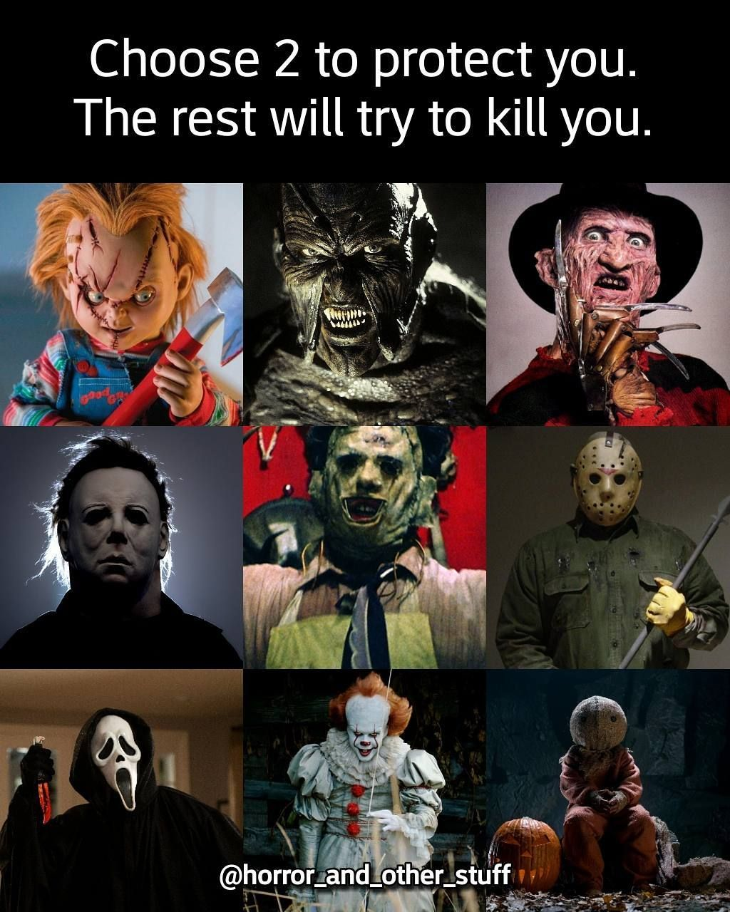 Jason because he is my favorite and leatherface because he terrifies me the most:)