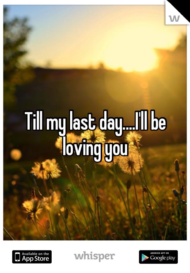 Till my last day....I'll be loving you | !*!Love.Kills.Slowly ...