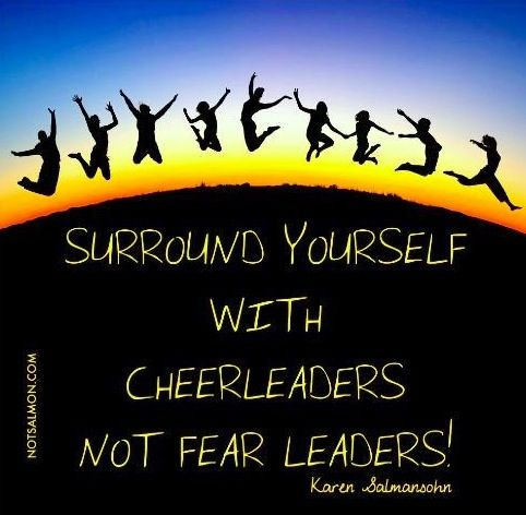 """Surround yourself with cheerleaders, not fear leaders!"" quote via www.NotSalmon.com"