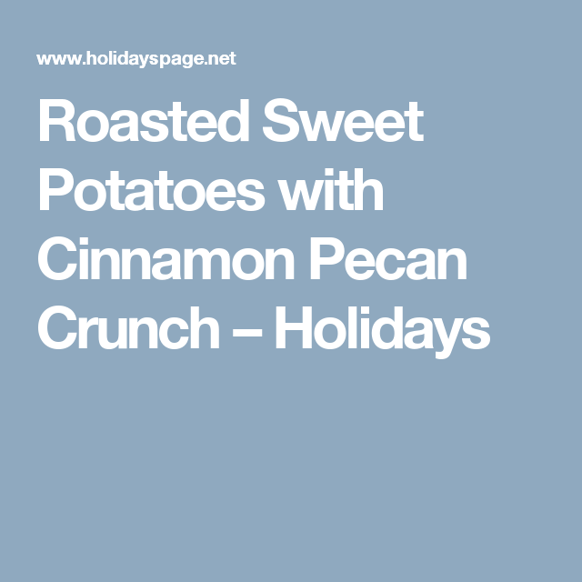 Roasted Sweet Potatoes with Cinnamon Pecan Crunch – Holidays