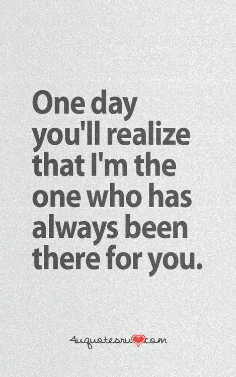 One Day You Will Realize I Was Always There For You But You Werent
