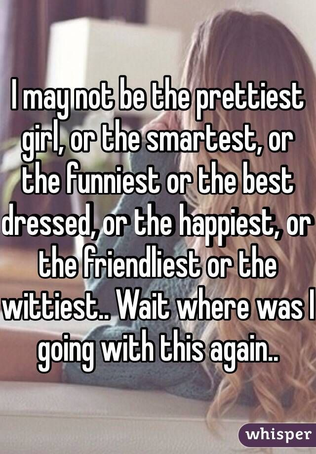 I may not be the prettiest girl, or the smartest, or the funniest