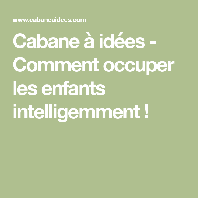 Cabane A Idees Comment Occuper Les Enfants Intelligemment Enfant Cabane Idee
