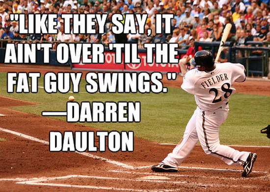 """Like they say it ain't over 'til the fat guy swings."" -Darren Daulton"