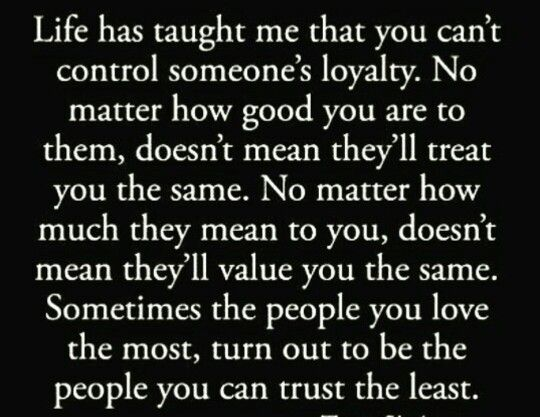 Life Has Taught Me That You Canu0027t Control Someoneu0027s Loyalty. No Matter How  Good You Are To Them, Doesnu0027t Mean Theyu0027ll Treat You The Same.