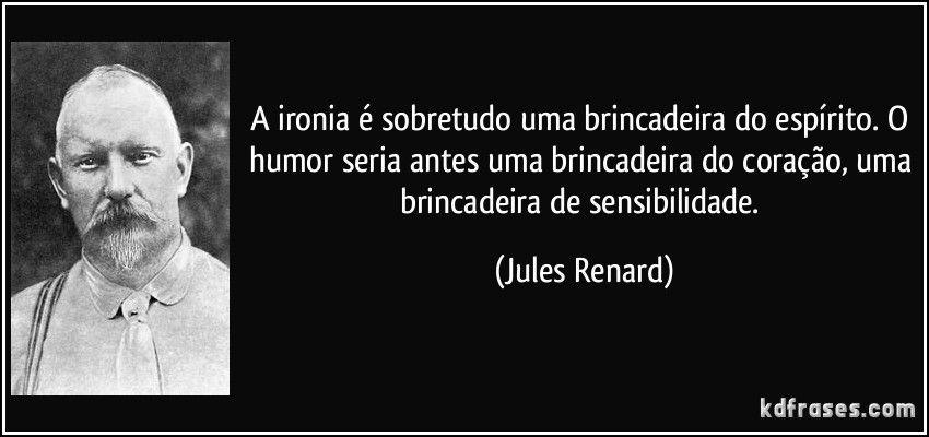 A ironia é sobretudo uma brincadeira do espírito. O humor seria antes uma brincadeira do coração, uma brincadeira de sensibilidade. (Jules Renard)