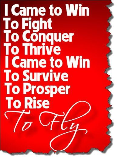 I came to win to fly to conquer to thrive