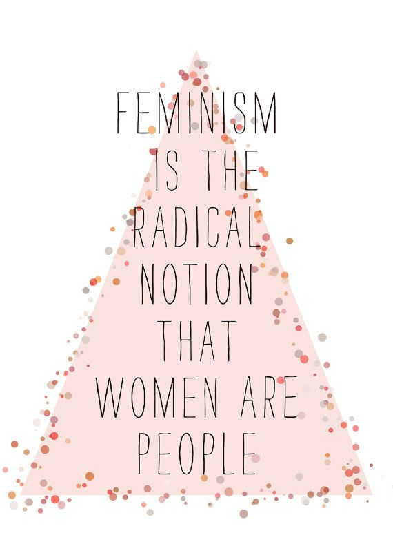 """""""Feminism is the radical notion that women are people."""""""