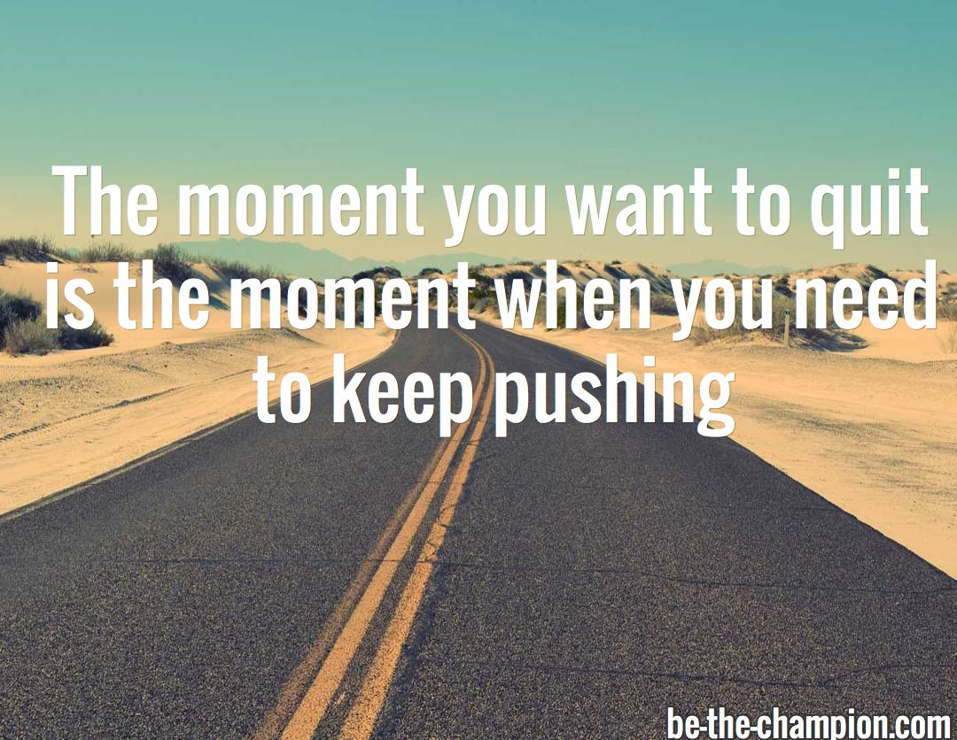 The moment you want to quit  is the moment when you need to keep pushing / be-the-champion.com