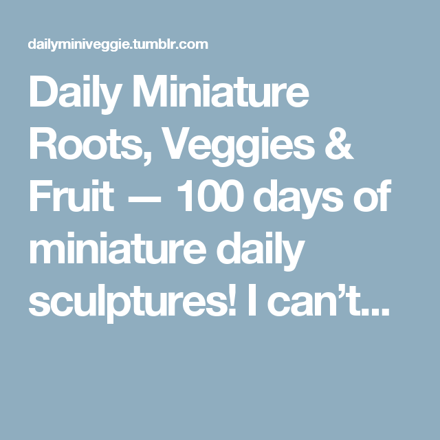 Daily Miniature Roots, Veggies & Fruit — 100 days of miniature daily sculptures! I can't...