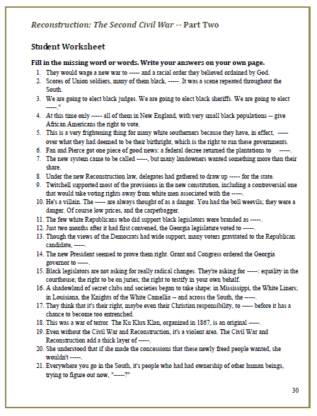 These video worksheets hold students accountable while watching American Experience -- Reconstruction: The Second Civil War. Since all problems are in order, they can be used while the video is playing, or to differentiate instruction for advanced students, use them as   video tests after a segment of the documentary has been played.