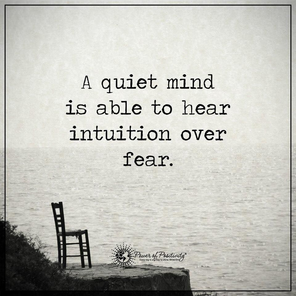 A quiet mind is able to hear intuition over fear/