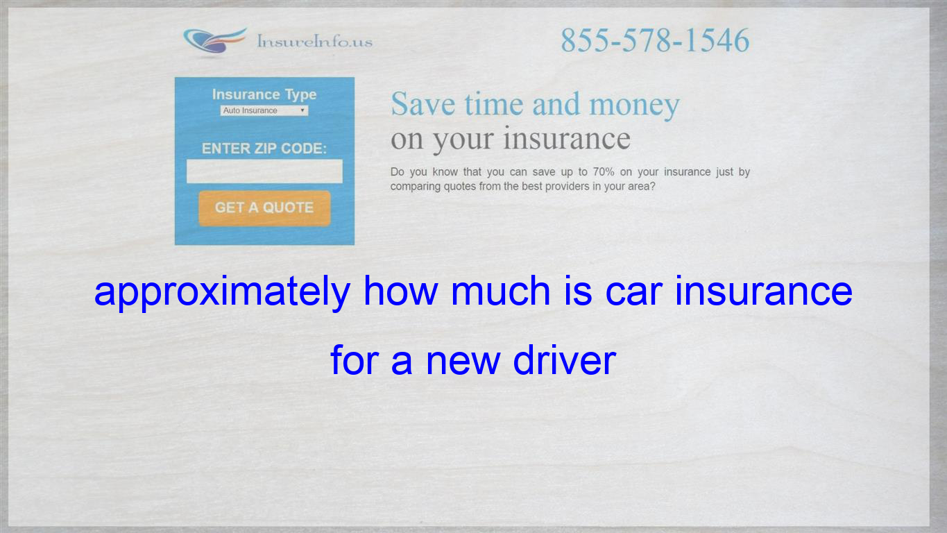 How Much Is Insurance >> Approximately How Much Is Car Insurance For A New Driver