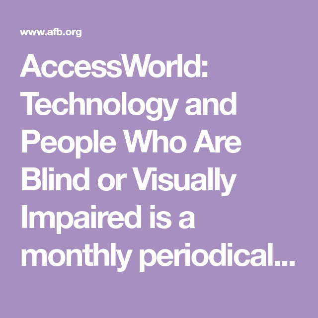 Accessworld Technology And People Who Are Blind Or Visually Impaired Is A Monthly Periodical For Assistive Technology Educational Testing Technology Industry