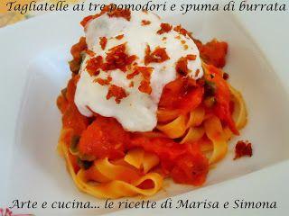 Arte e cucina...le ricette di Marisa e Simona: Tagliatelle ai tre pomodori e spuma di burrata