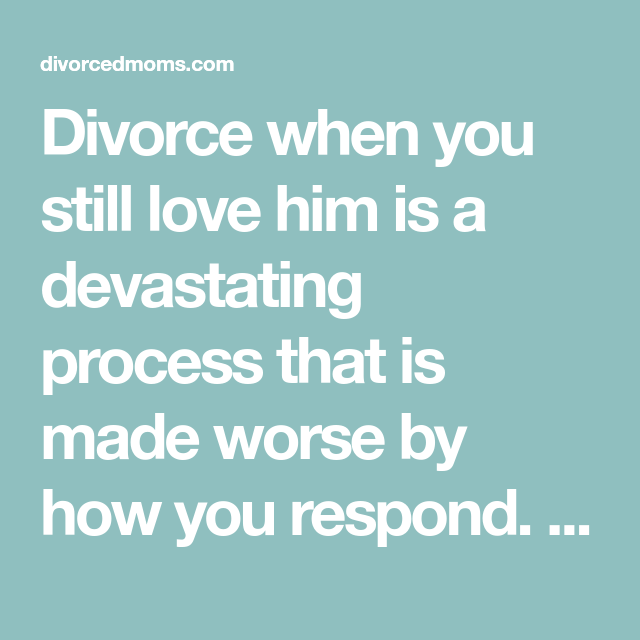 Divorce When You Still Love Him Is A Devastating Process That Is Made Worse By How You Respond Here Are Four Tips To Hel Dealing With Divorce Love Him Divorce