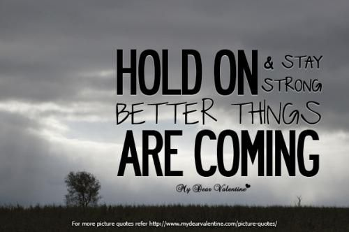 Quote Hold On And Stay Strong Better Things Are Coming Stay Strong Quotes Strong Quotes Picture Quotes
