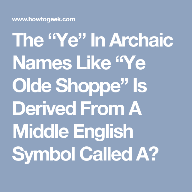 The Ye In Archaic Names Like Ye Olde Shoppe Is Derived From A