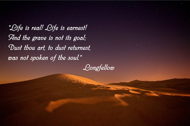 Life is real! Life is earnest! And the grave is not its goal
