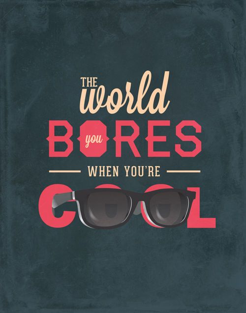 the world bores you when you re cool