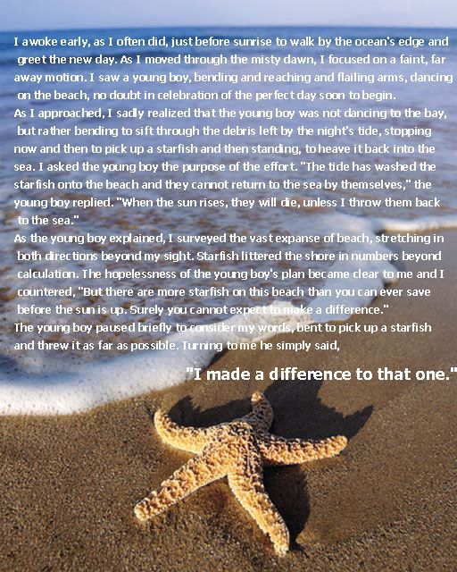 My mom told me this story when I was a child over and over. It never sank in. Years later, at a very pivotal point in my life, a dear friend told me this story once again. I often wonder if she knows that she threw a starfish into the sea that day? :)