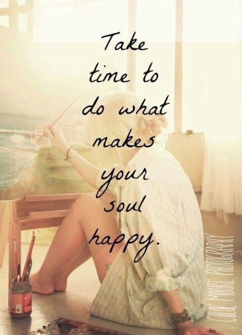Time to do what makes your soul happy.