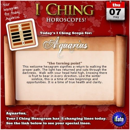 Today's I Ching Horoscope for Aquarius: You have 3 changing lines!  Click here: http://www.ifate.com/iching_horoscopes_landing.html?I=988866&sign=aquarius&d=07&m=05