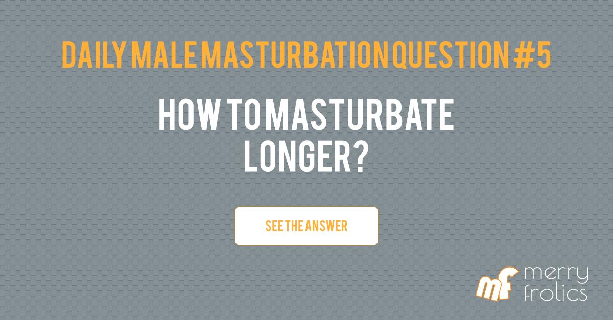 Male masturbation questions