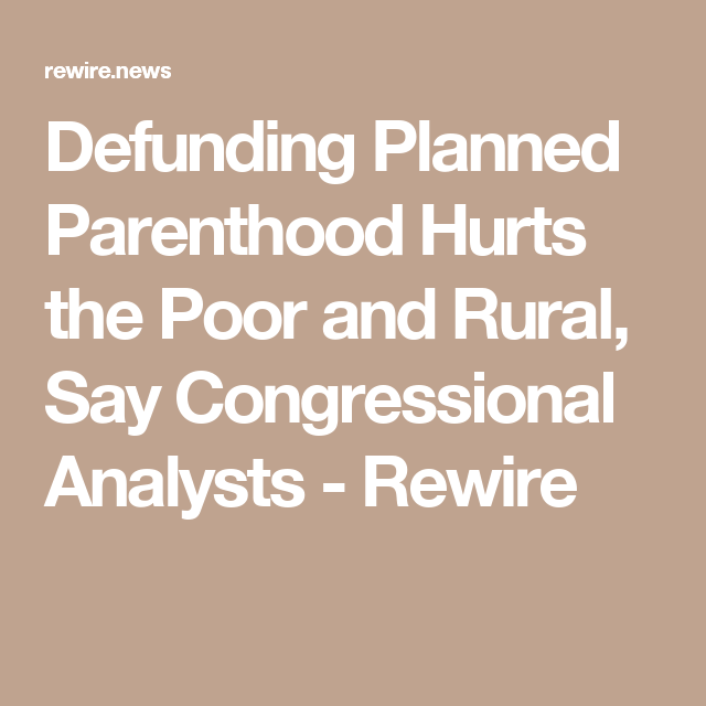 Defunding Planned Parenthood Hurts the Poor and Rural, Say Congressional Analysts - Rewire