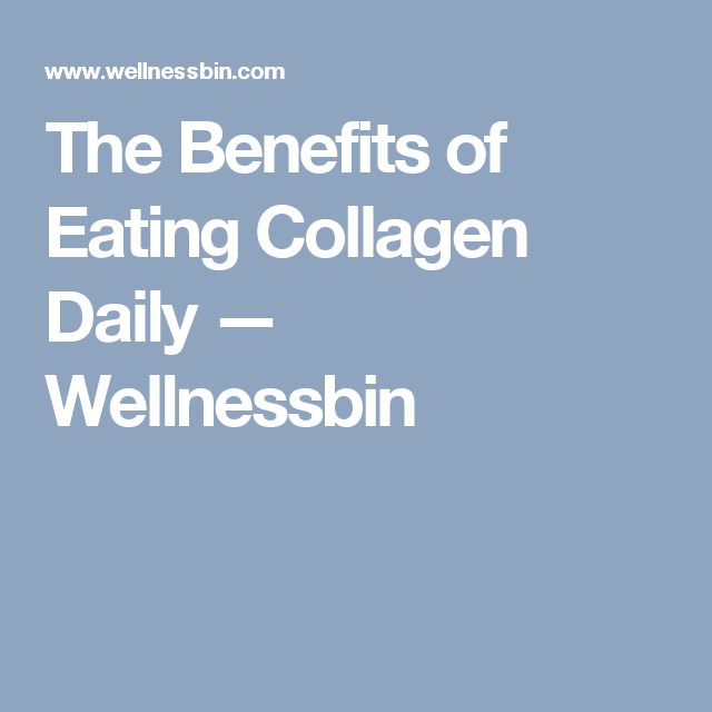 The Benefits of Eating Collagen Daily — Wellnessbin