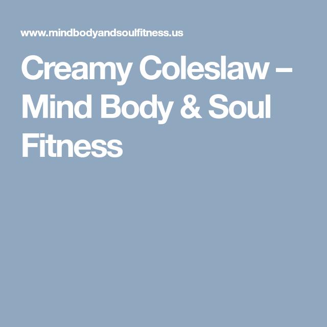 Creamy Coleslaw Mind Body Soul Fitness Mind Body Body And Soul Mind Body Soul