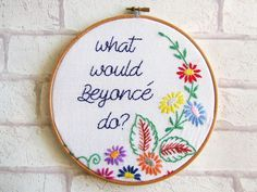 What Would Beyoncé Do? Hand Embroidery Hoop Art/ Floral /Girl Power/ Vintage / Retro / Floral / Embroidery / Decor Wall Art