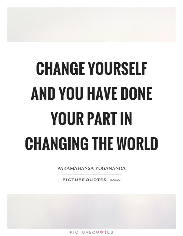 Quotes About Changing Yourself Change yourself and you have done your part in changing the world  Quotes About Changing Yourself