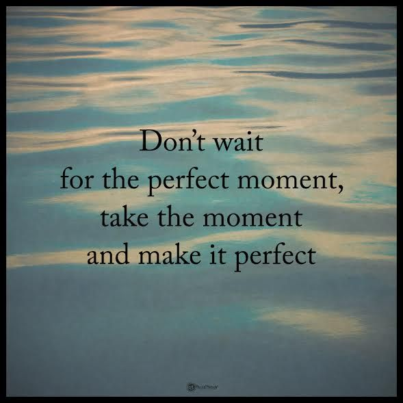 Don't wait for the perfect moment, take the moment and