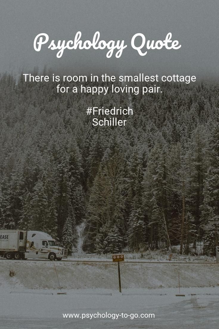 Do you find yourself wondering how to face the ups and downs of life? Discover not only information that is accurate, understandable, and actionable but also helpful tools provided by Psychology To Go! Or just enjoy 97+ Love Quotes from Friedrich Schiller like There is room in the smallest cottage for a happy loving pair. #loveher #loveofmylife #lovemylife