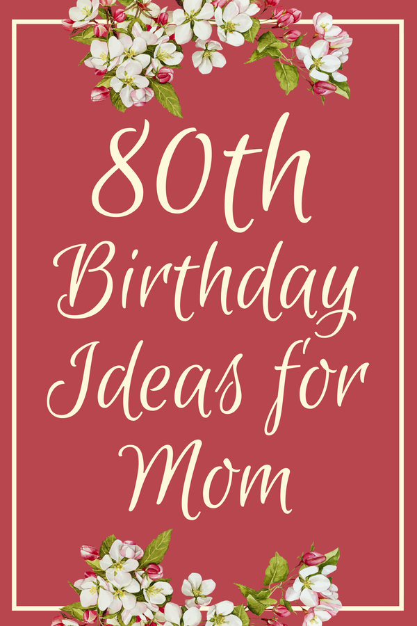 Find Everything You Need For A Memorable 80th Birthday Your Mom