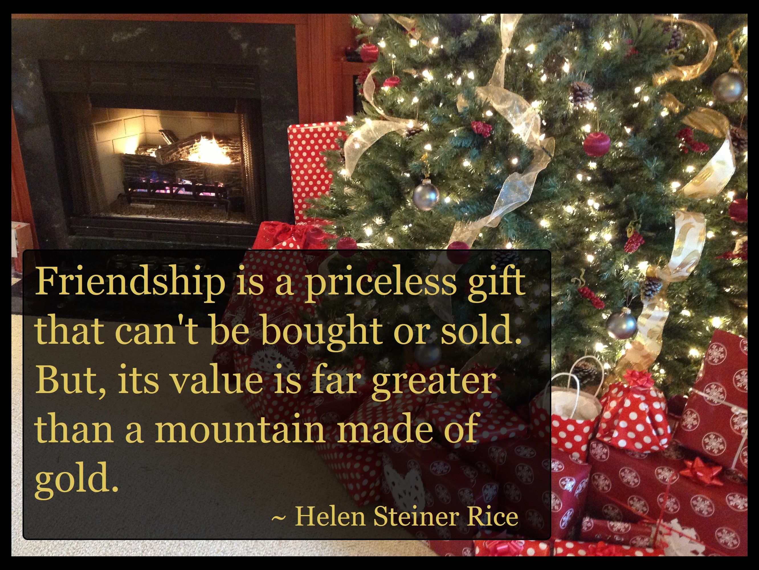 """Friendship is a priceless gift that can't be bought or sold. But, its value is far greater than a mountain made of gold."" ~ Helen Steiner Rice #quote. """