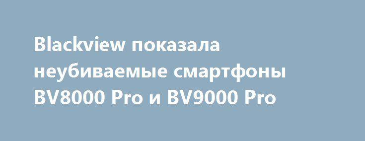 Blackview показала неубиваемые смартфоны BV8000 Pro и BV9000 Pro http://ilenta.com/news/smartphone/news_15233.html  Китайская компания Blackview, как оказалось, приехала на выставку MWC 2017 с двумя новыми смартфонами-внедорожниками. ***