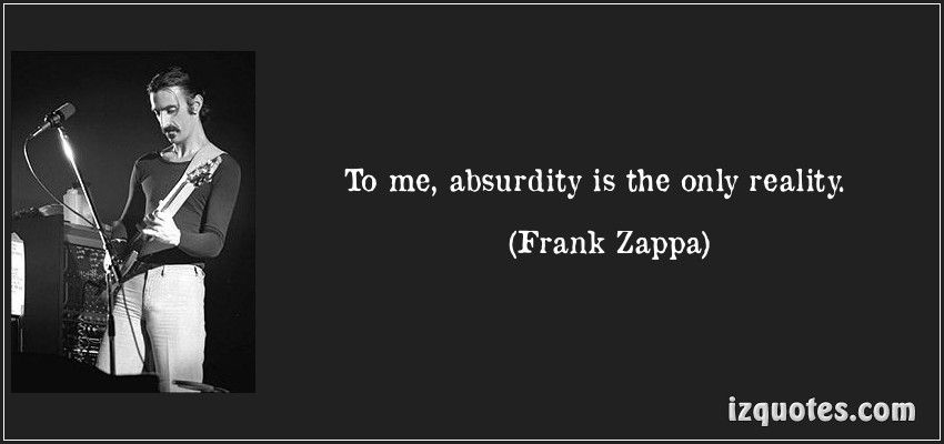 To me, absurdity is the only reality.  - Frank Zappa