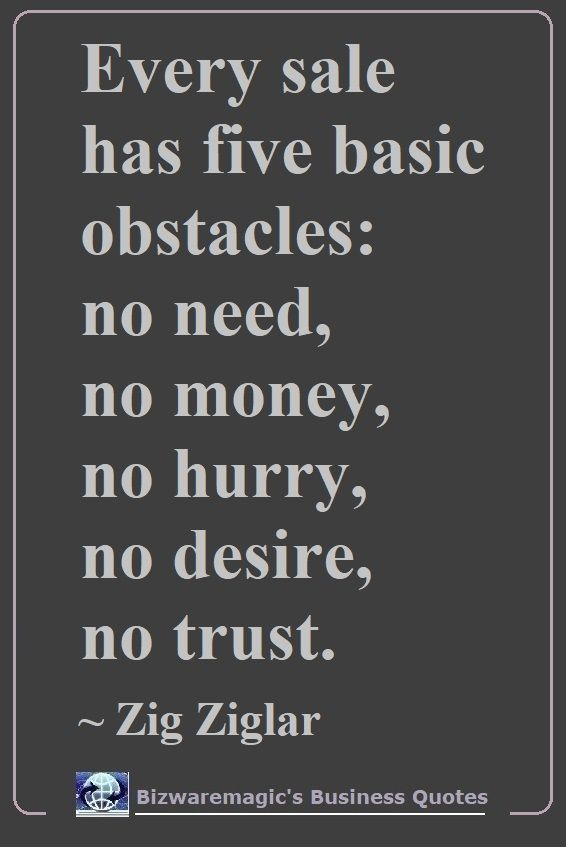 Every sale has five basic obstacles: no need, no money, ho hurry, no desire, no trust. ~ Zig Ziglar. Click The Pin For More Business Quotes. Share this Quote - Please Re-Pin. #businessquotes #business #quotes #dailyquotes #inspirationalquotes #quotestoliveby