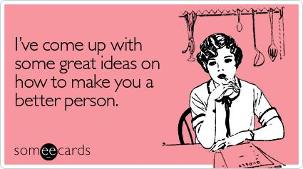 Funny Encouragement Ecard: I've come up with some great ideas on how to make you a better person.