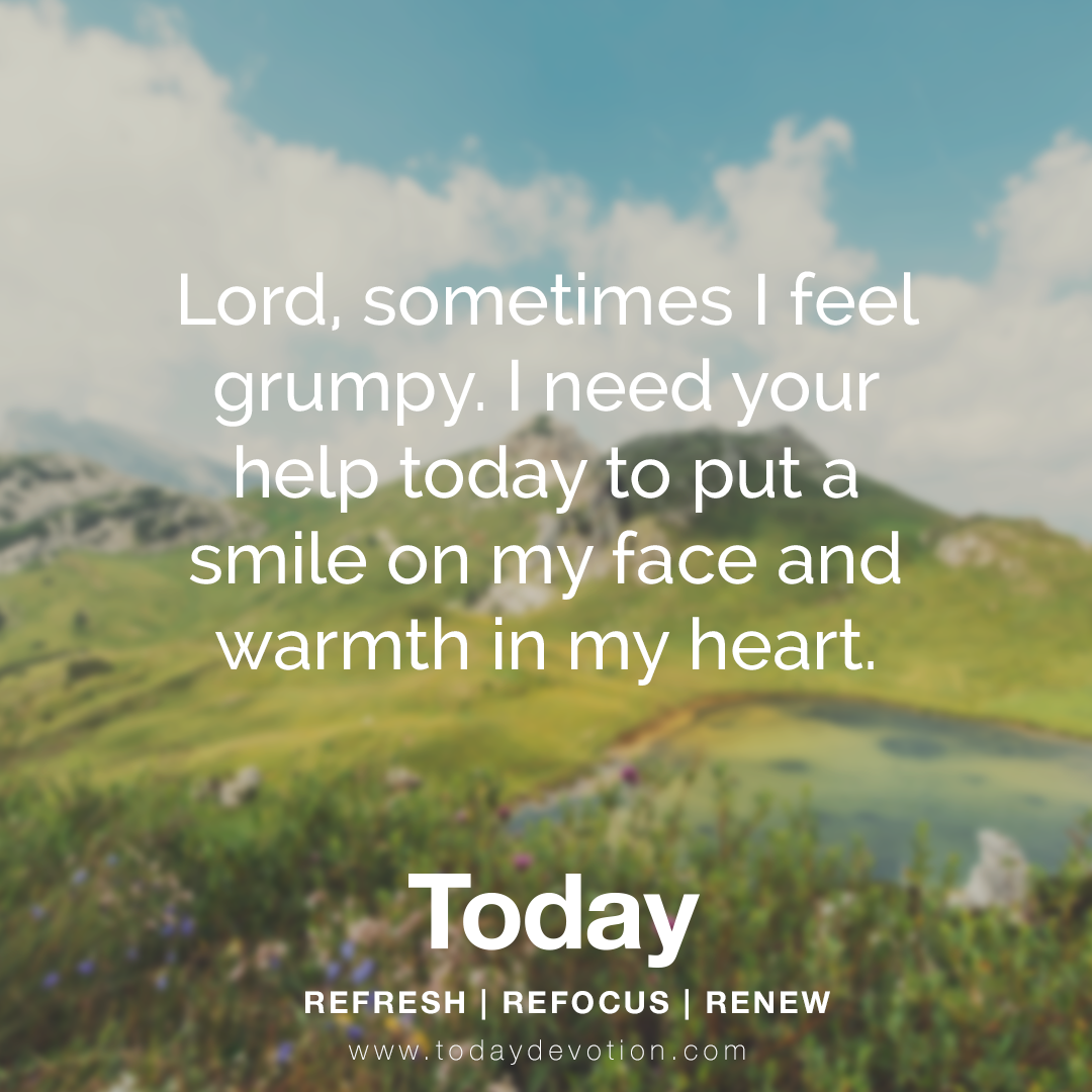 """""""Lord, sometimes I feel grumpy. I need your help today to put a smile on my face and warmth in my heart."""""""