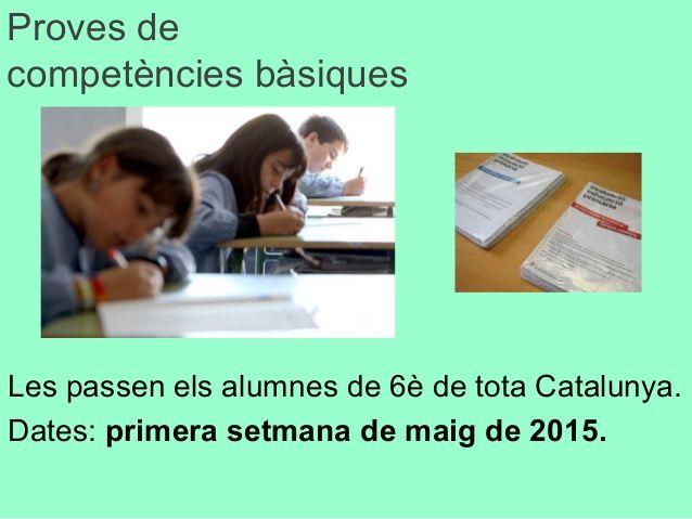 Proves de competències bàsiques Les passen els alumnes de 6è de tota Catalunya. Dates: primera setmana de maig de 2015.