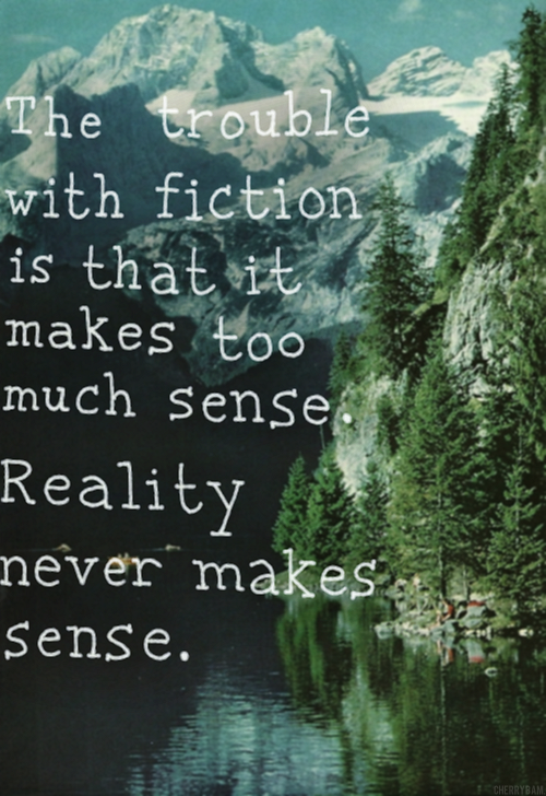 The trouble with fiction is that is makes too much sense. Reality never makes sense.