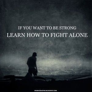Fight Quote – Fighting Quotes – Fight for it Quotes – Fighter – Quote – If you want to be string learn how to fight alone
