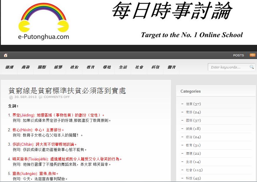 Share today article by blog.e-Putonghua.com & www.e-Putonghua.com  貧窮線是貧窮標準扶貧必須落到實處 30. SEP, 2013   生詞:  1. 界定(Jièdìng): 地理區域(事物性質)的劃分(定性)。     例句: 如果以成績來界定孩子的好壞,那就違反了教育原則。  2. 核心(Héxīn): 中心;主要部分。     例句: 教育子女核心在父母本人的覺醒!。  3. 侈談(Chǐtán): 誇大而不切實際地談論。     例句: 侈談成績以邀功這種做事心態不能有。  4. 啼笑皆非(Tíxiàojiēfēi): 處境尷尬或既令人難受又令人發笑的行為。     例句: 他強行選擇了不擅長的舞蹈來跳,弄大家 啼笑皆非。  5. 宣告(Xuāngào): 宣佈,告知。     例句: 今天,法庭宣告審判開始。  討論:  1. 文中兩個國際大笑話是指? 2. 如何能做到社會分配公平?
