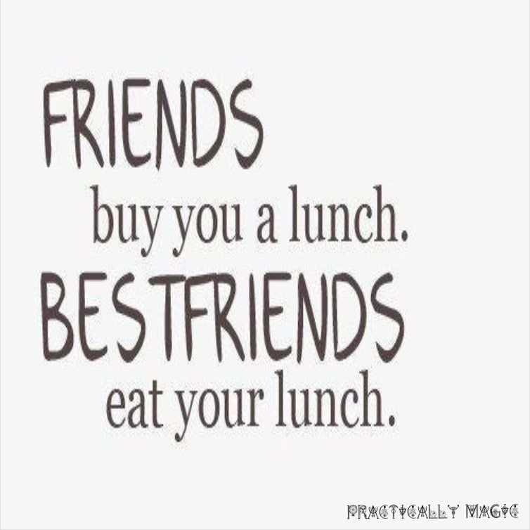 Friends Buy You A Lunch Best Friends Eat Your Lunch Www Practicallymagic Net Faith Hope Love Friends Quotes Friends Quotes Funny Best Friend Quotes