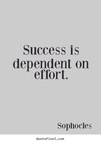 Success Quotes Success Is Dependent On Effort Effort Quotes Success Quotes Inspirational Quotes