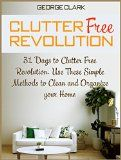 Free Kindle Book -  [Crafts & Hobbies & Home][Free] Clutter Free Revolution: 31 Days to Clutter Free Revolution. Use These Simple Methods to Clean and Organize your Home (How to organize your home, Declutter your home, Home improvement)